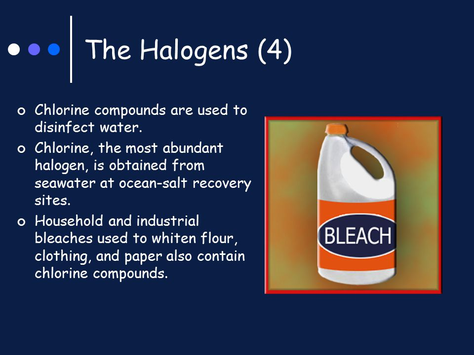 The Halogens (4) Chlorine compounds are used to disinfect water. Chlorine, the most abundant halogen, is obtained from seawater at ocean-salt recovery