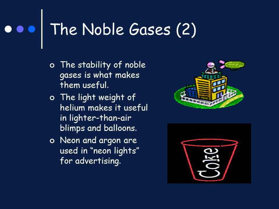 The Noble Gases (2) The stability of noble gases is what makes them useful. The light weight of helium makes it useful in lighter-than-air blimps and