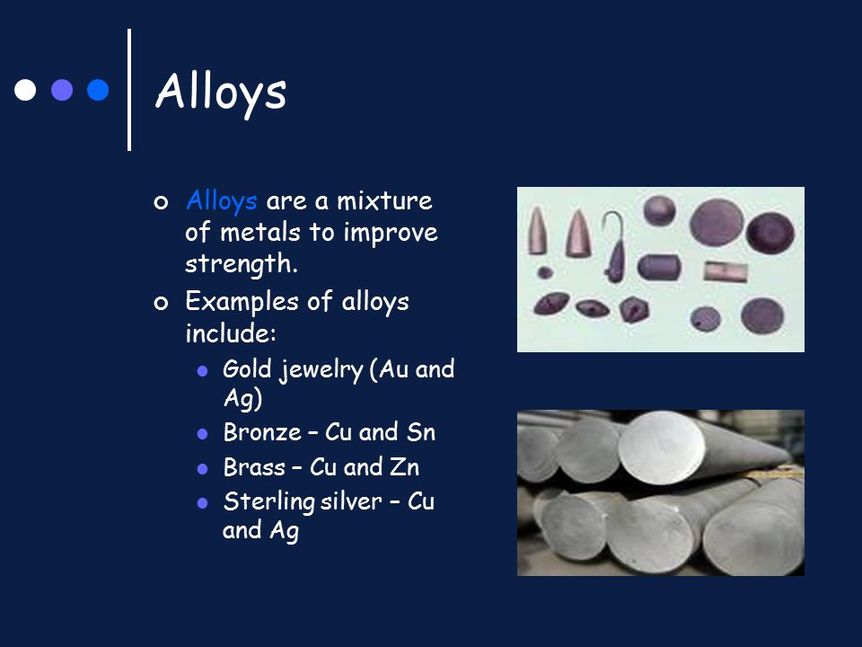 Alloys Alloys are a mixture of metals to improve strength. Examples of alloys include: Gold jewelry (Au and Ag) Bronze – Cu and Sn Brass – Cu and Zn S