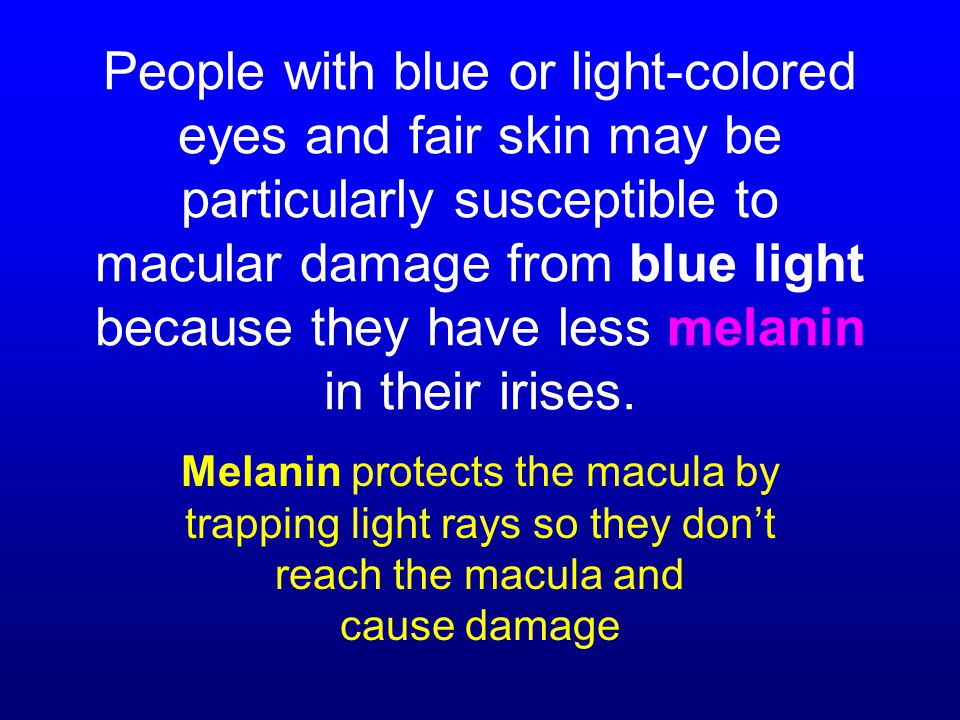 People with blue or light-colored eyes and fair skin may be particularly susceptible to macular damage from blue light because they have less melanin in their irises.