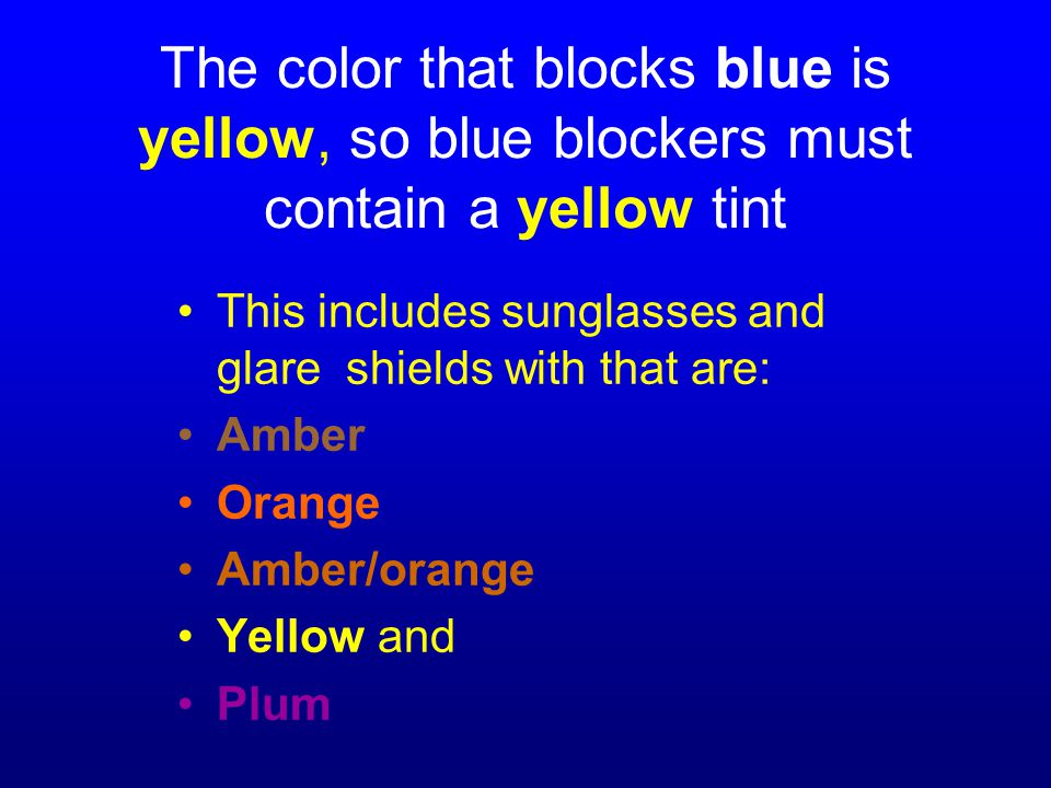 The color that blocks blue is yellow, so blue blockers must contain a yellow tint This includes sunglasses and glare shields with that are: Amber Orange Amber/orange Yellow and Plum