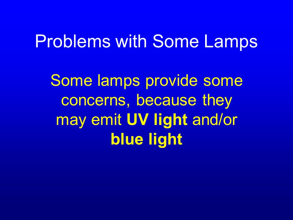 Problems with Some Lamps Some lamps provide some concerns, because they may emit UV light and/or blue light