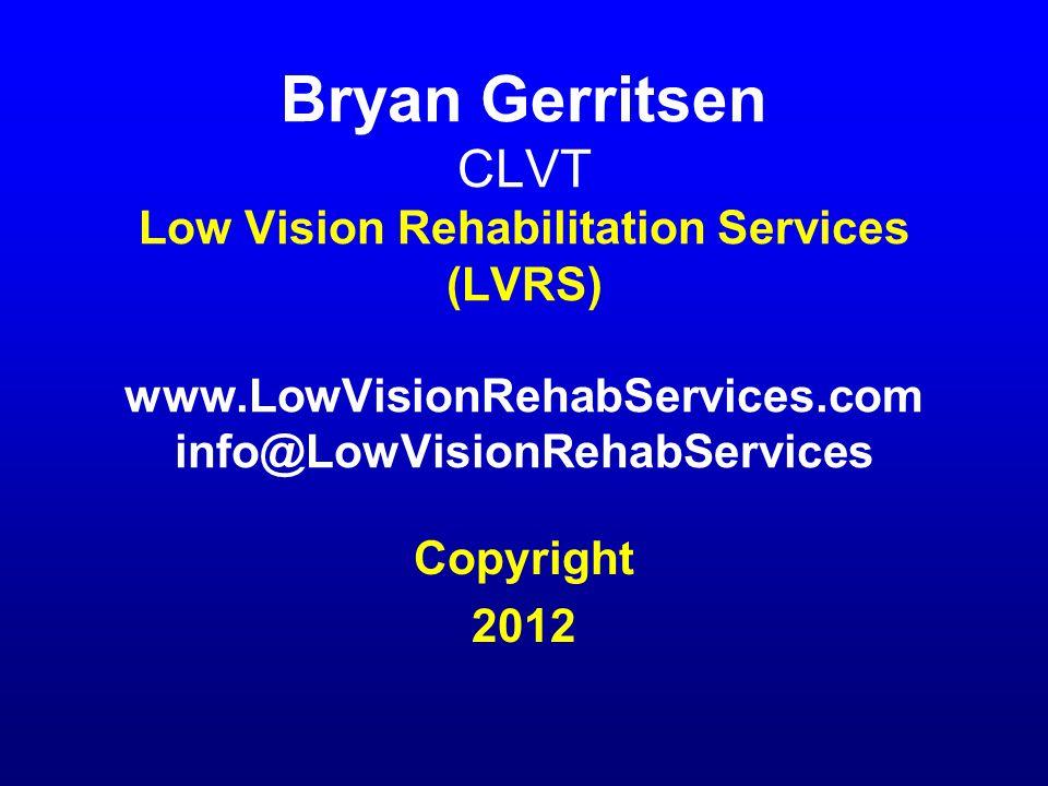 Bryan Gerritsen CLVT Low Vision Rehabilitation Services (LVRS) www.LowVisionRehabServices.com info@LowVisionRehabServices Copyright 2012