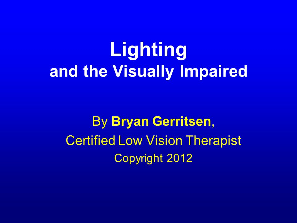 Lighting and the Visually Impaired By Bryan Gerritsen, Certified Low Vision Therapist Copyright 2012