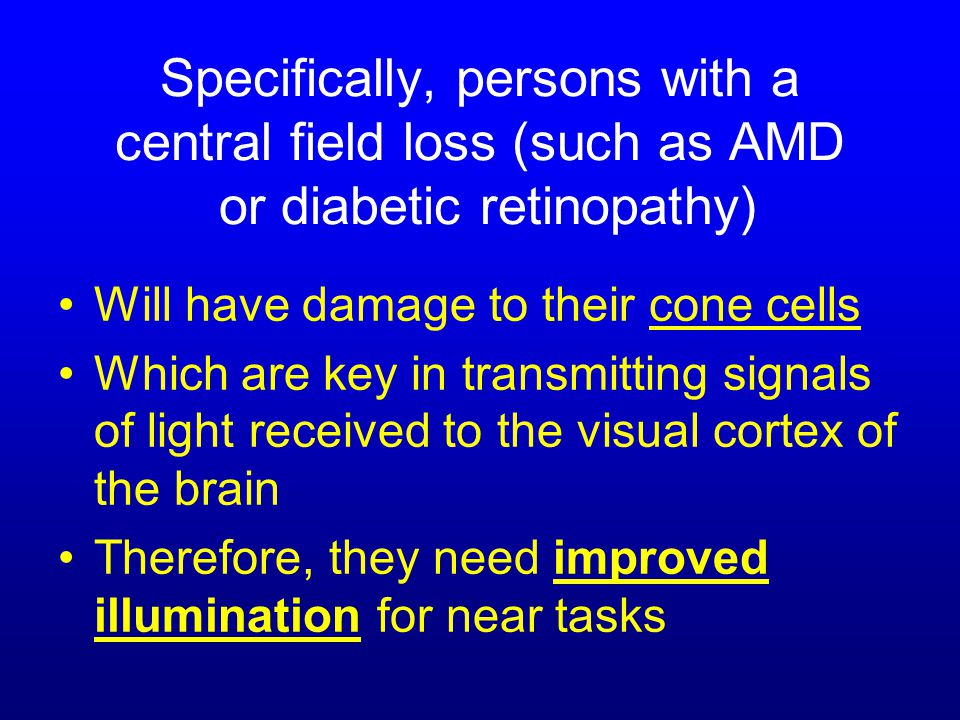 Specifically, persons with a central field loss (such as AMD or diabetic retinopathy) Will have damage to their cone cells Which are key in transmitting signals of light received to the visual cortex of the brain Therefore, they need improved illumination for near tasks