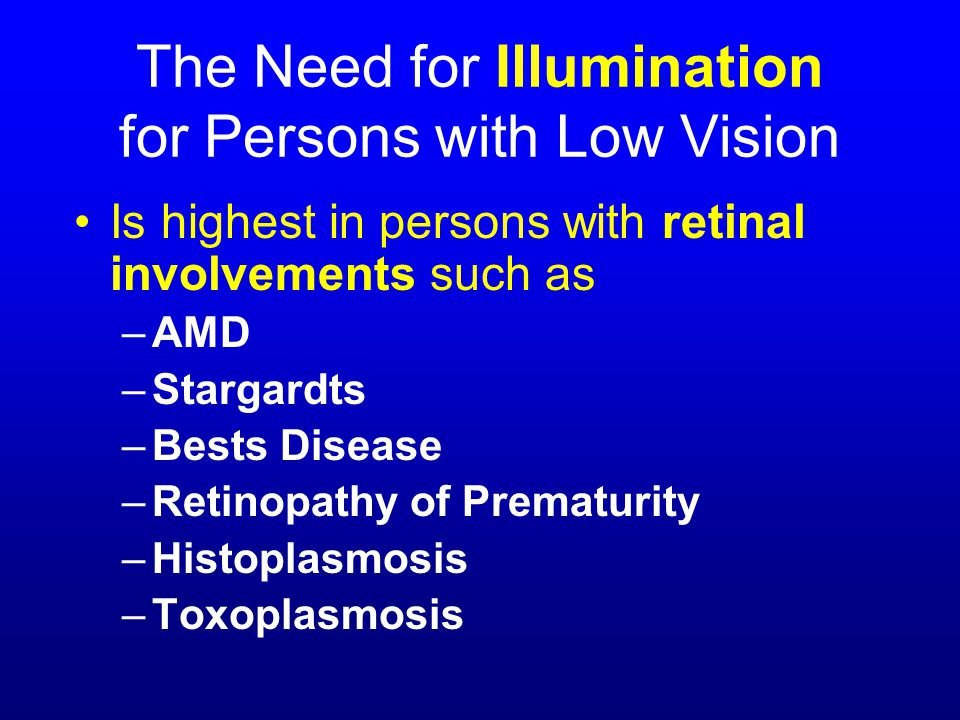 The Need for Illumination for Persons with Low Vision Is highest in persons with retinal involvements such as –AMD –Stargardts –Bests Disease –Retinopathy of Prematurity –Histoplasmosis –Toxoplasmosis