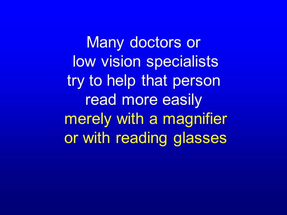Many doctors or low vision specialists try to help that person read more easily merely with a magnifier or with reading glasses