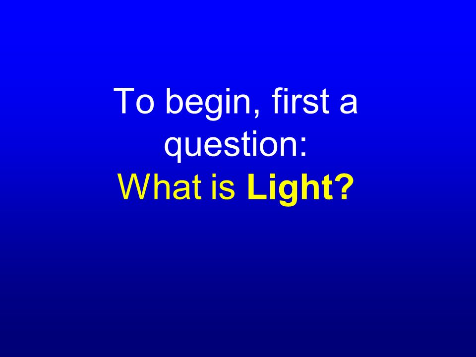 To begin, first a question: What is Light