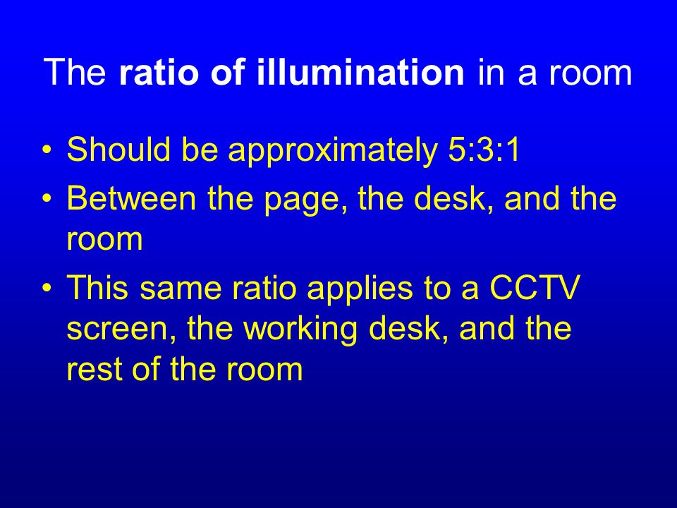 The ratio of illumination in a room Should be approximately 5:3:1 Between the page, the desk, and the room This same ratio applies to a CCTV screen, the working desk, and the rest of the room