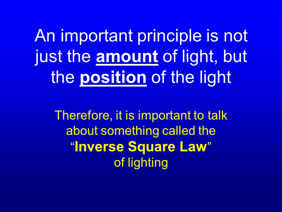 An important principle is not just the amount of light, but the position of the light Therefore, it is important to talk about something called the Inverse Square Law of lighting