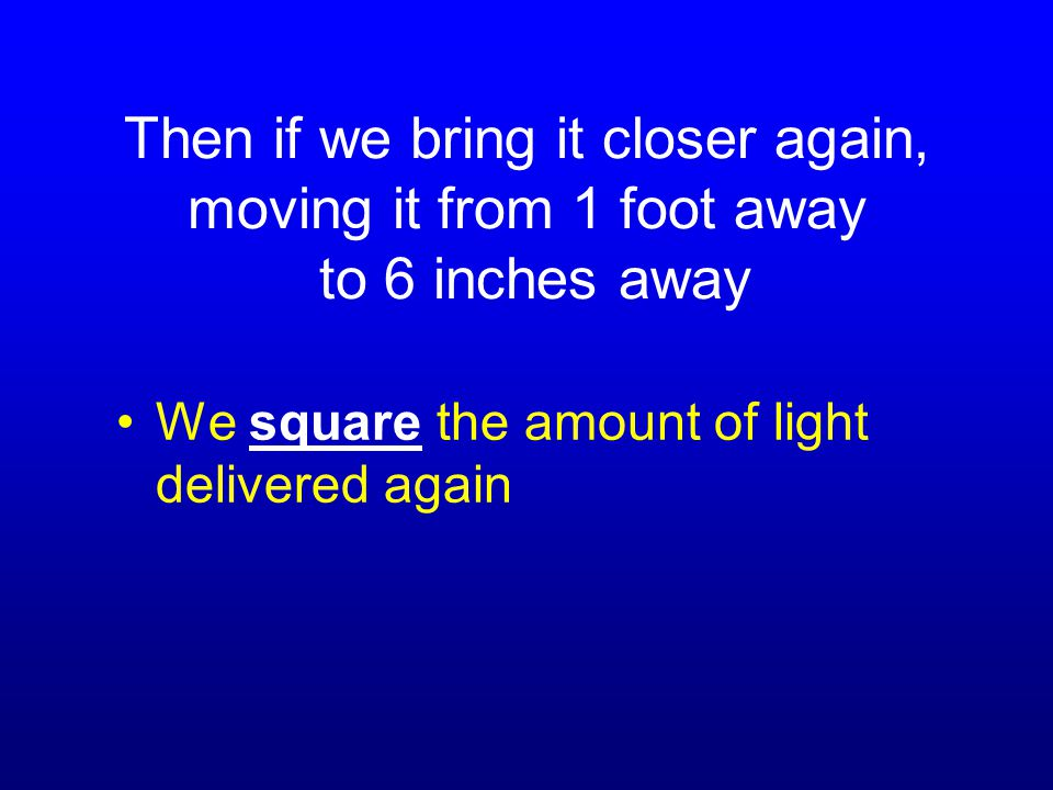 Then if we bring it closer again, moving it from 1 foot away to 6 inches away We square the amount of light delivered again