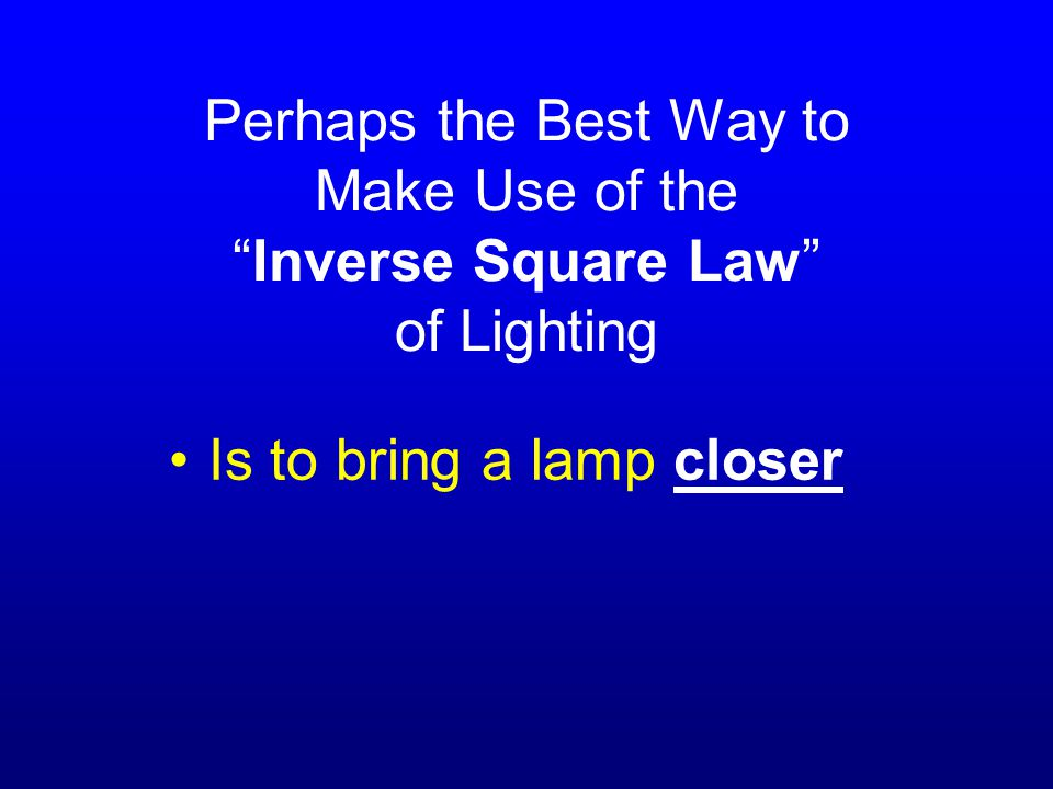 Perhaps the Best Way to Make Use of the Inverse Square Law of Lighting Is to bring a lamp closer