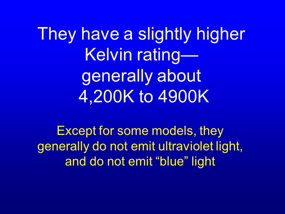 They have a slightly higher Kelvin rating— generally about 4,200K to 4900K Except for some models, they generally do not emit ultraviolet light, and do not emit blue light
