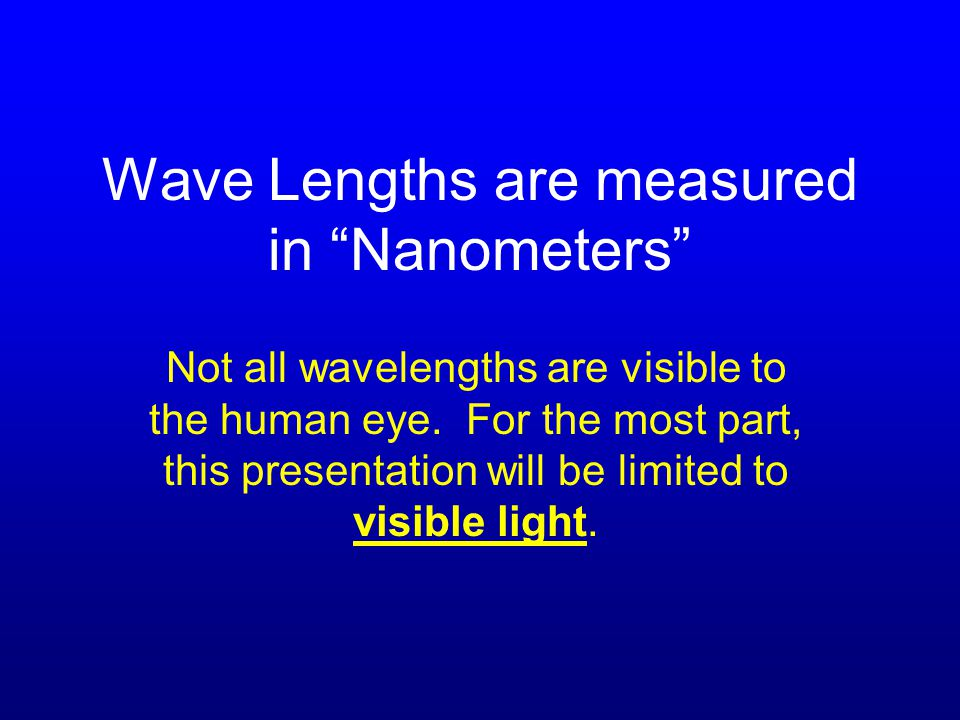 Wave Lengths are measured in Nanometers Not all wavelengths are visible to the human eye.