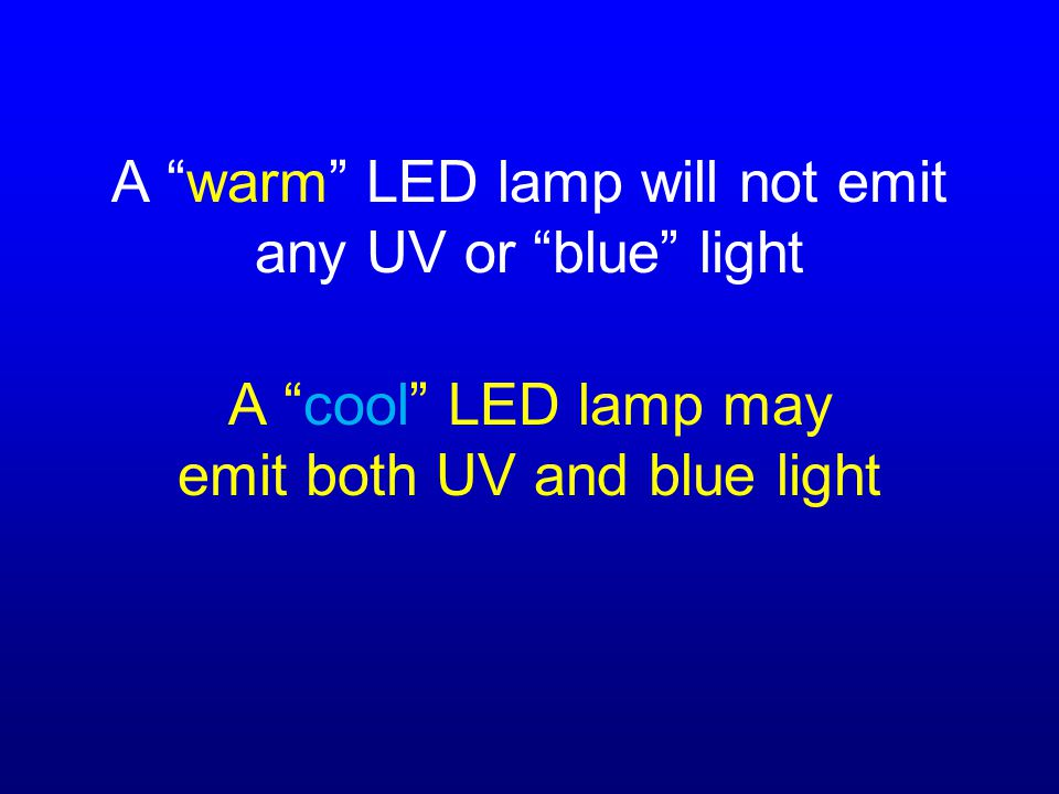 A warm LED lamp will not emit any UV or blue light A cool LED lamp may emit both UV and blue light