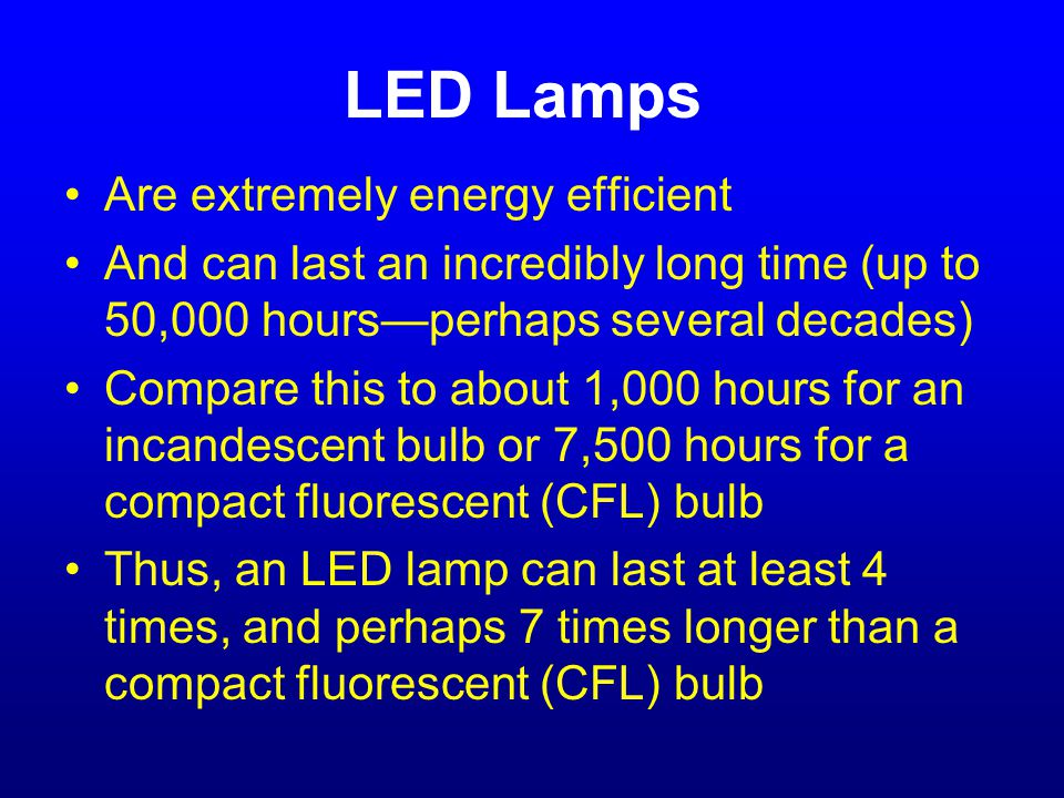 LED Lamps Are extremely energy efficient And can last an incredibly long time (up to 50,000 hours—perhaps several decades) Compare this to about 1,000 hours for an incandescent bulb or 7,500 hours for a compact fluorescent (CFL) bulb Thus, an LED lamp can last at least 4 times, and perhaps 7 times longer than a compact fluorescent (CFL) bulb