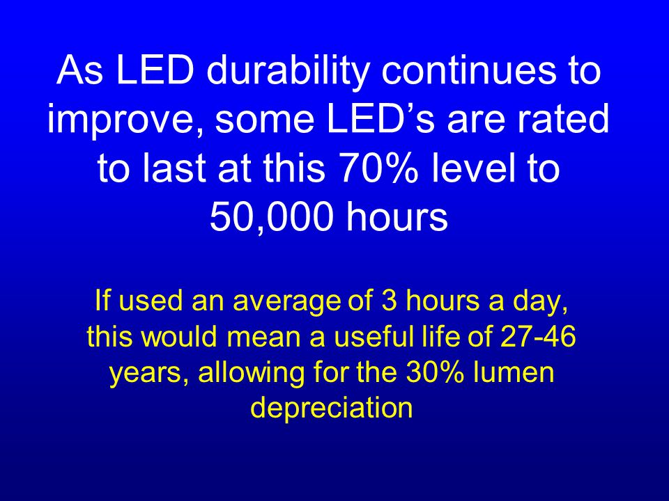 As LED durability continues to improve, some LED's are rated to last at this 70% level to 50,000 hours If used an average of 3 hours a day, this would mean a useful life of 27-46 years, allowing for the 30% lumen depreciation