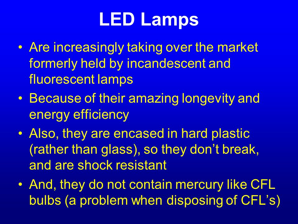 LED Lamps Are increasingly taking over the market formerly held by incandescent and fluorescent lamps Because of their amazing longevity and energy efficiency Also, they are encased in hard plastic (rather than glass), so they don't break, and are shock resistant And, they do not contain mercury like CFL bulbs (a problem when disposing of CFL's)