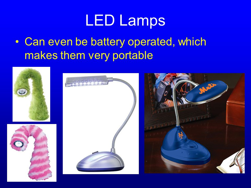 LED Lamps Can even be battery operated, which makes them very portable