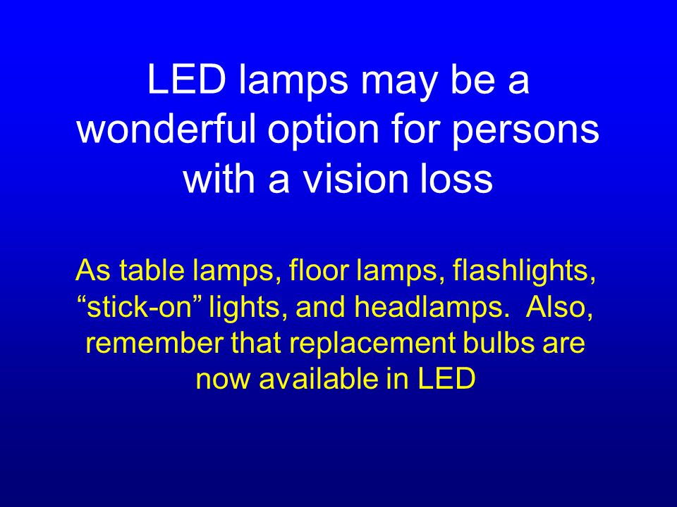LED lamps may be a wonderful option for persons with a vision loss As table lamps, floor lamps, flashlights, stick-on lights, and headlamps.