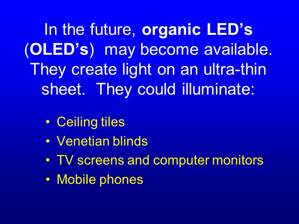 In the future, organic LED's (OLED's) may become available.