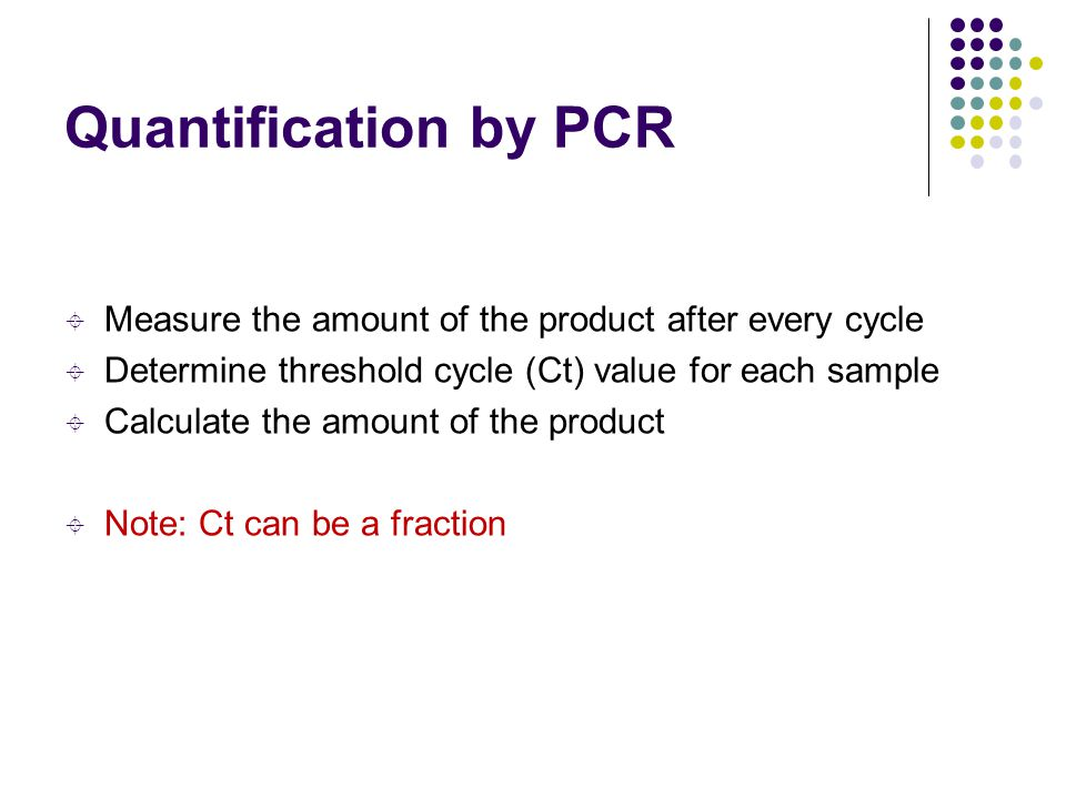 Quantification by PCR  Measure the amount of the product after every cycle  Determine threshold cycle (Ct) value for each sample  Calculate the amo