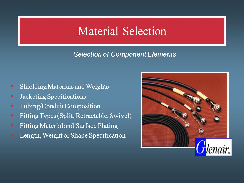 Material Selection  Selection of Component Elements  Shielding Materials and Weights  Jacketing Specifications  Tubing/Conduit Composition  Fitting Types (Split, Retractable, Swivel)  Fitting Material and Surface Plating  Length, Weight or Shape Specification