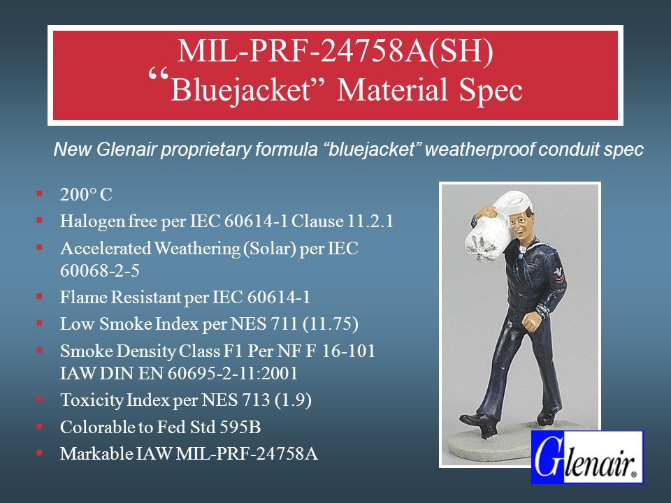 MIL-PRF-24758A(SH) Bluejacket Material Spec  New Glenair proprietary formula bluejacket weatherproof conduit spec  200° C  Halogen free per IEC 60614-1 Clause 11.2.1  Accelerated Weathering (Solar) per IEC 60068-2-5  Flame Resistant per IEC 60614-1  Low Smoke Index per NES 711 (11.75)  Smoke Density Class F1 Per NF F 16-101 IAW DIN EN 60695-2-11:2001  Toxicity Index per NES 713 (1.9)  Colorable to Fed Std 595B  Markable IAW MIL-PRF-24758A