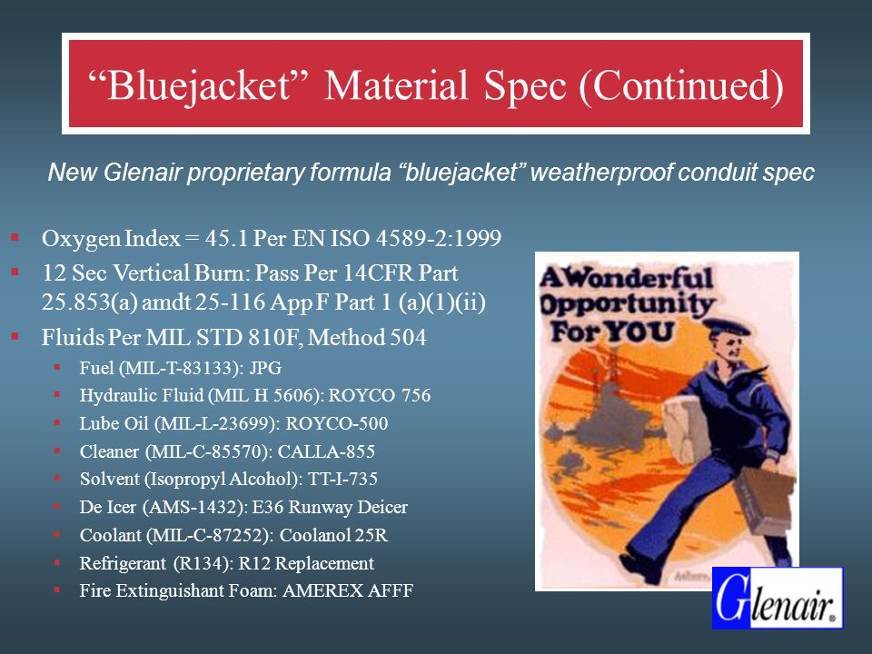 Bluejacket Material Spec (Continued)  New Glenair proprietary formula bluejacket weatherproof conduit spec  Oxygen Index = 45.1 Per EN ISO 4589-2:1999  12 Sec Vertical Burn: Pass Per 14CFR Part 25.853(a) amdt 25-116 App F Part 1 (a)(1)(ii)  Fluids Per MIL STD 810F, Method 504  Fuel (MIL-T-83133): JPG  Hydraulic Fluid (MIL H 5606): ROYCO 756  Lube Oil (MIL-L-23699): ROYCO-500  Cleaner (MIL-C-85570): CALLA-855  Solvent (Isopropyl Alcohol): TT-I-735  De Icer (AMS-1432): E36 Runway Deicer  Coolant (MIL-C-87252): Coolanol 25R  Refrigerant (R134): R12 Replacement  Fire Extinguishant Foam: AMEREX AFFF