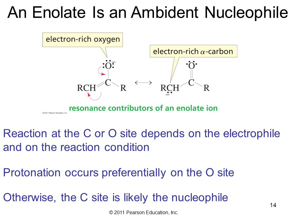 © 2011 Pearson Education, Inc. 14 An Enolate Is an Ambident Nucleophile Reaction at the C or O site depends on the electrophile and on the reaction co