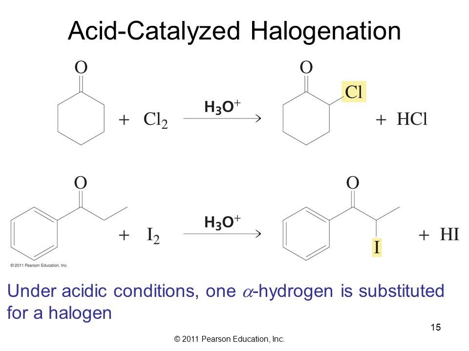 © 2011 Pearson Education, Inc. 15 Acid-Catalyzed Halogenation Under acidic conditions, one  -hydrogen is substituted for a halogen