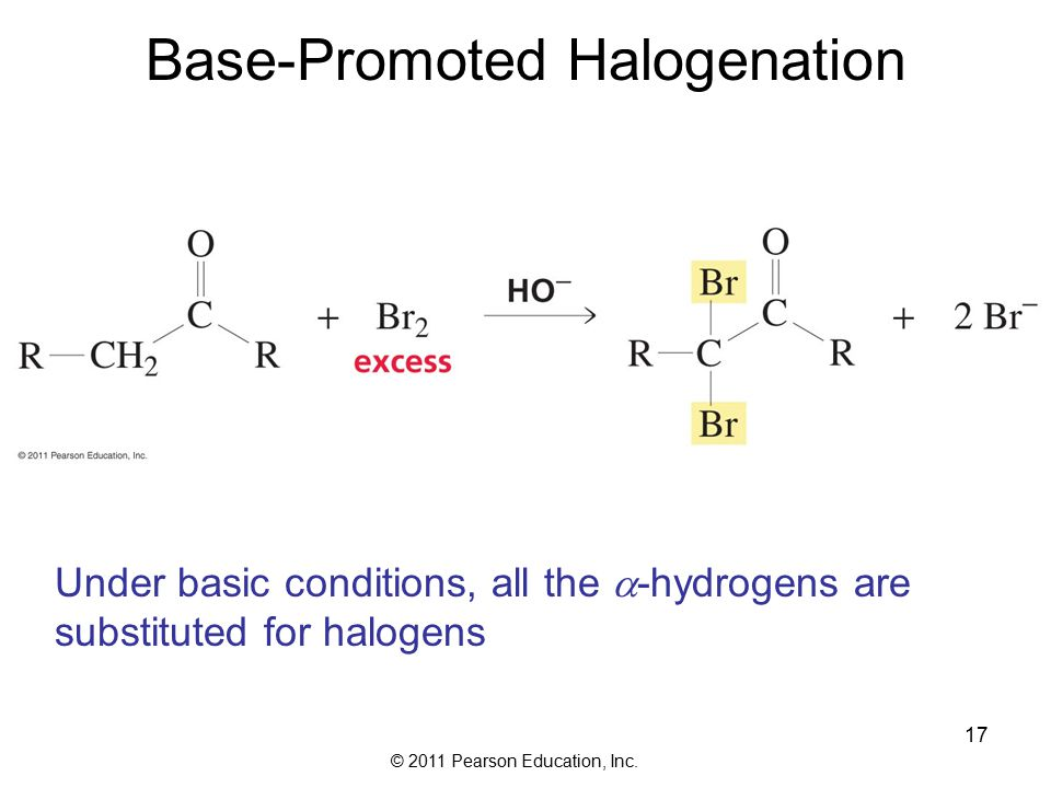 © 2011 Pearson Education, Inc. 17 Base-Promoted Halogenation Under basic conditions, all the  -hydrogens are substituted for halogens