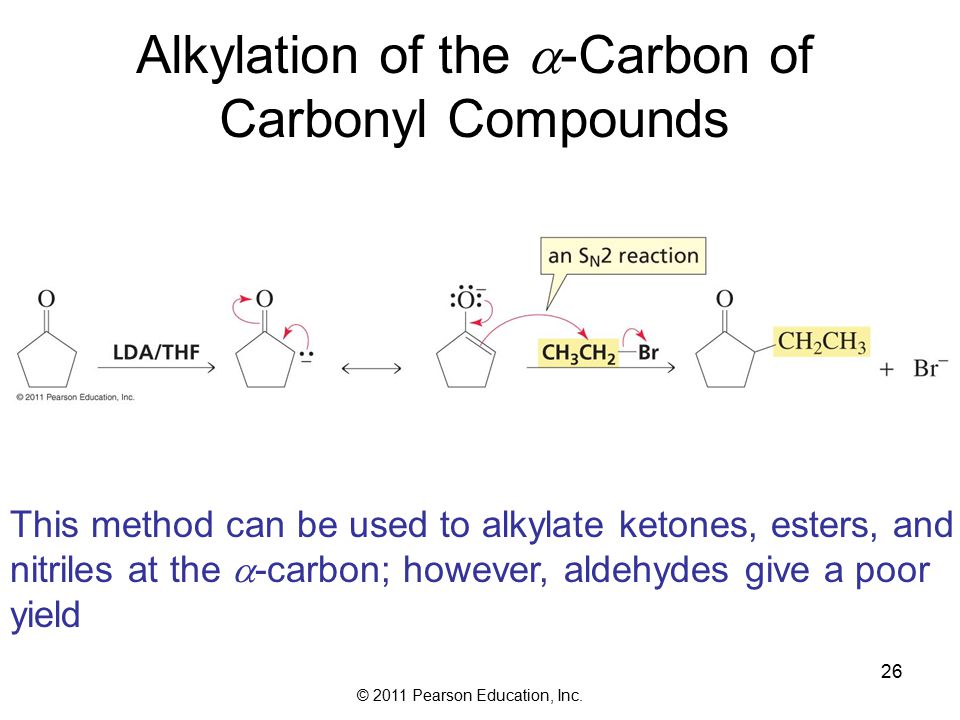 © 2011 Pearson Education, Inc. 26 Alkylation of the  -Carbon of Carbonyl Compounds This method can be used to alkylate ketones, esters, and nitriles