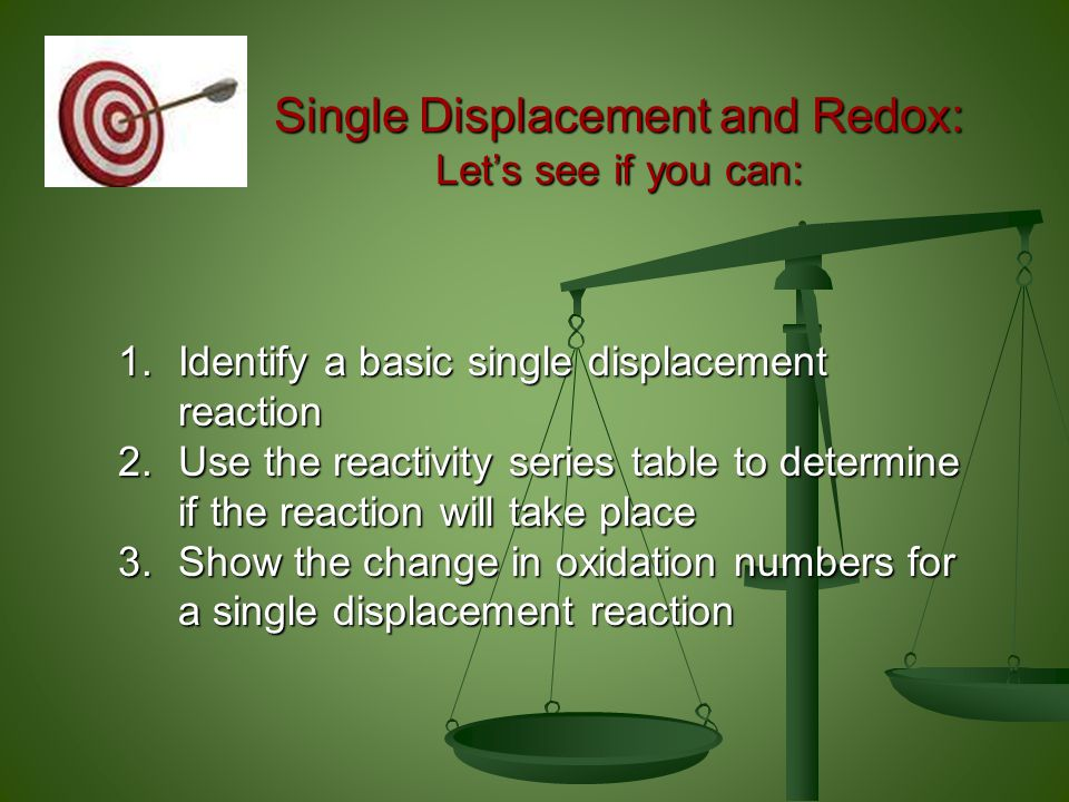 Single Displacement and Redox: Let's see if you can: 1.Identify a basic single displacement reaction 2.Use the reactivity series table to determine if the reaction will take place 3.Show the change in oxidation numbers for a single displacement reaction