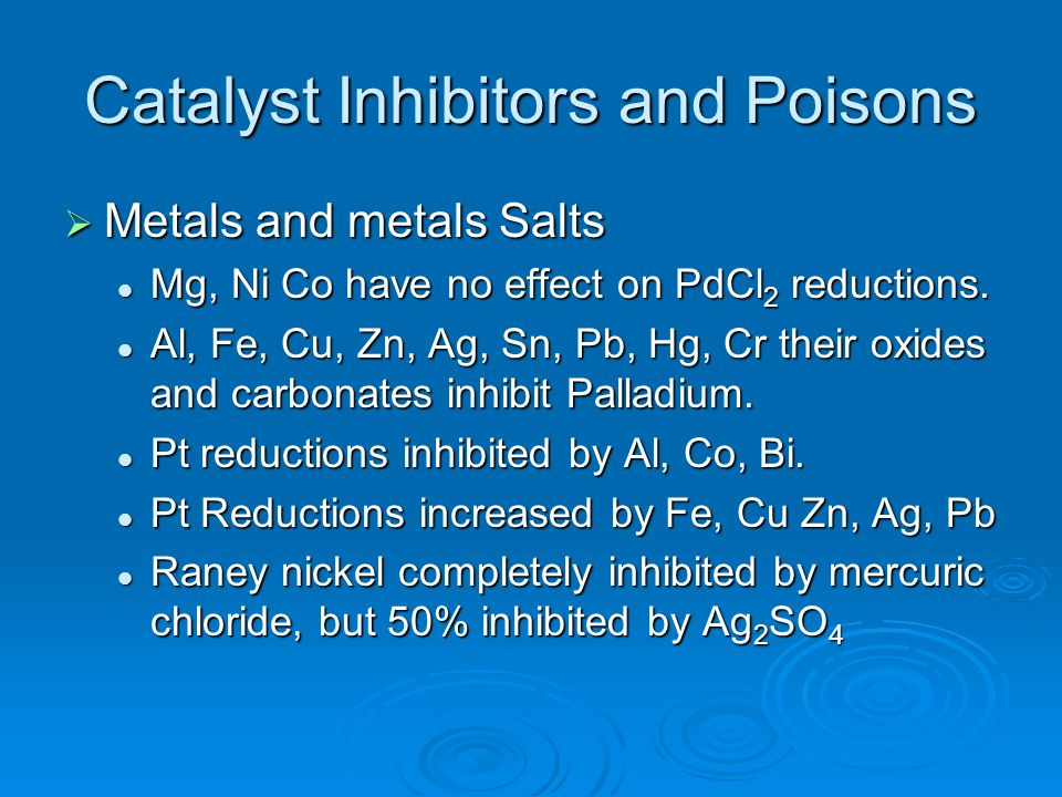 Catalyst Inhibitors and Poisons  Metals and metals Salts Mg, Ni Co have no effect on PdCl 2 reductions. Mg, Ni Co have no effect on PdCl 2 reductions
