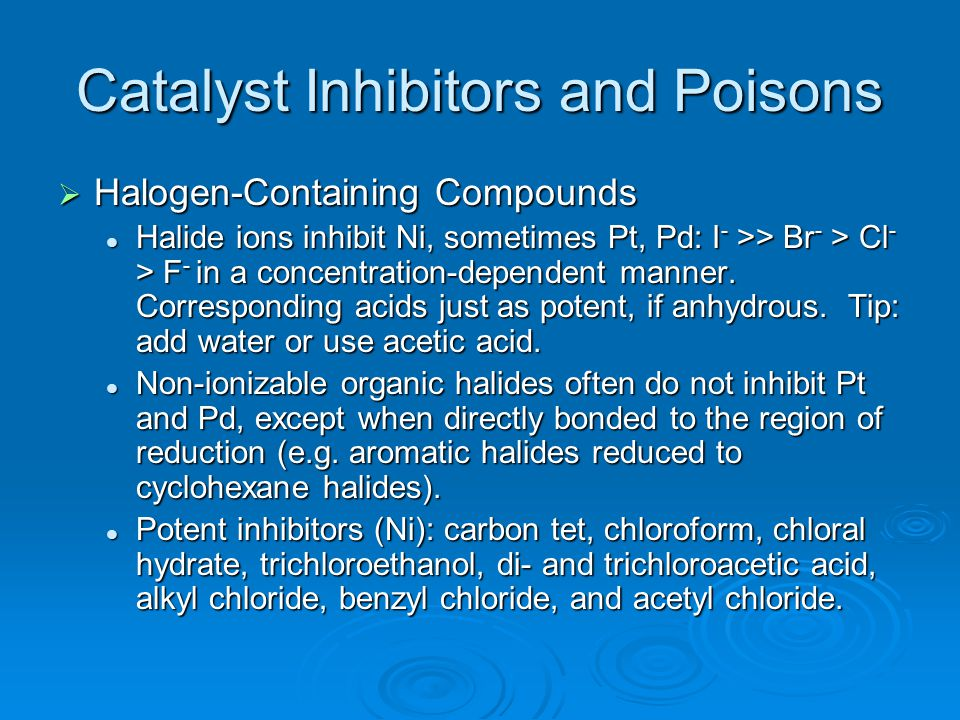 Catalyst Inhibitors and Poisons  Halogen-Containing Compounds Halide ions inhibit Ni, sometimes Pt, Pd: I - >> Br - > Cl - > F - in a concentration-d