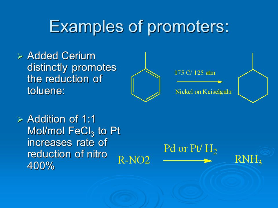 Examples of promoters:  Added Cerium distinctly promotes the reduction of toluene:  Addition of 1:1 Mol/mol FeCl 3 to Pt increases rate of reduction