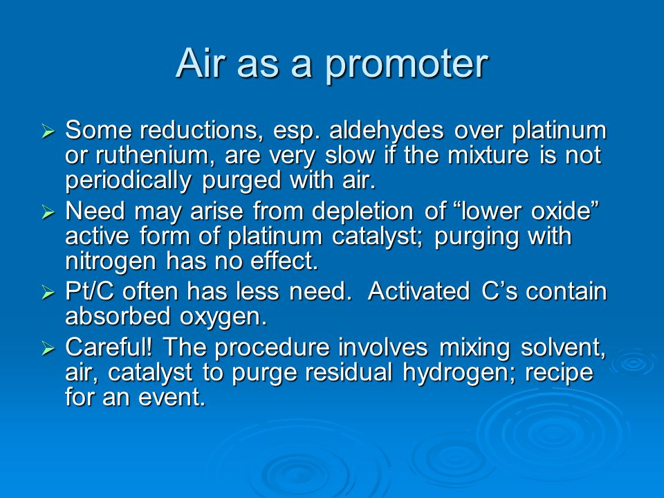 Air as a promoter  Some reductions, esp. aldehydes over platinum or ruthenium, are very slow if the mixture is not periodically purged with air.  Ne