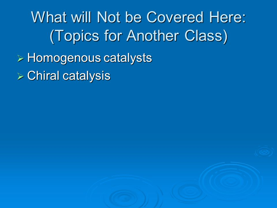 What will Not be Covered Here: (Topics for Another Class)  Homogenous catalysts  Chiral catalysis