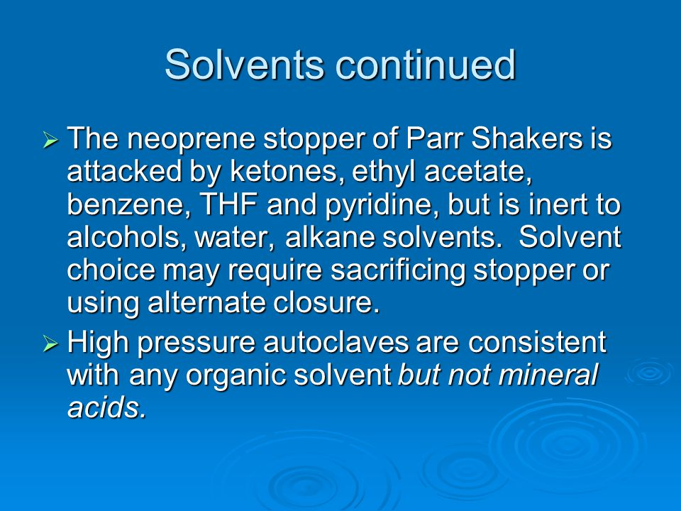 Solvents continued  The neoprene stopper of Parr Shakers is attacked by ketones, ethyl acetate, benzene, THF and pyridine, but is inert to alcohols,