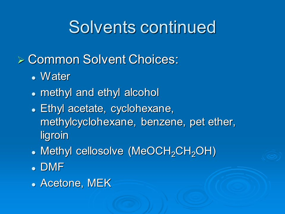 Solvents continued  Common Solvent Choices: Water Water methyl and ethyl alcohol methyl and ethyl alcohol Ethyl acetate, cyclohexane, methylcyclohexa