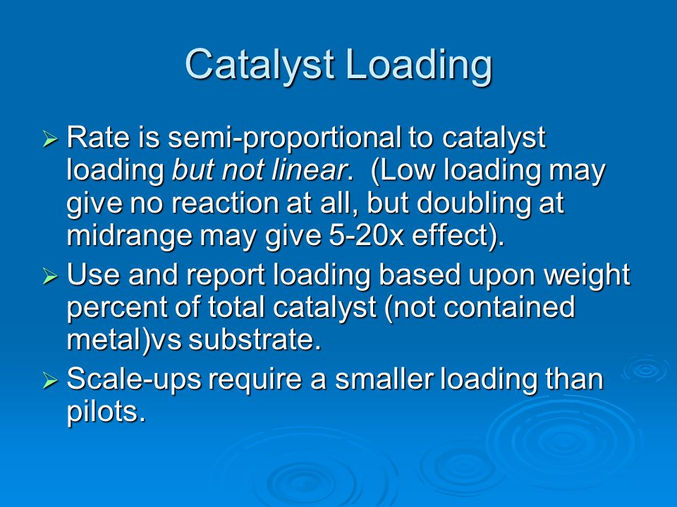 Catalyst Loading  Rate is semi-proportional to catalyst loading but not linear. (Low loading may give no reaction at all, but doubling at midrange ma