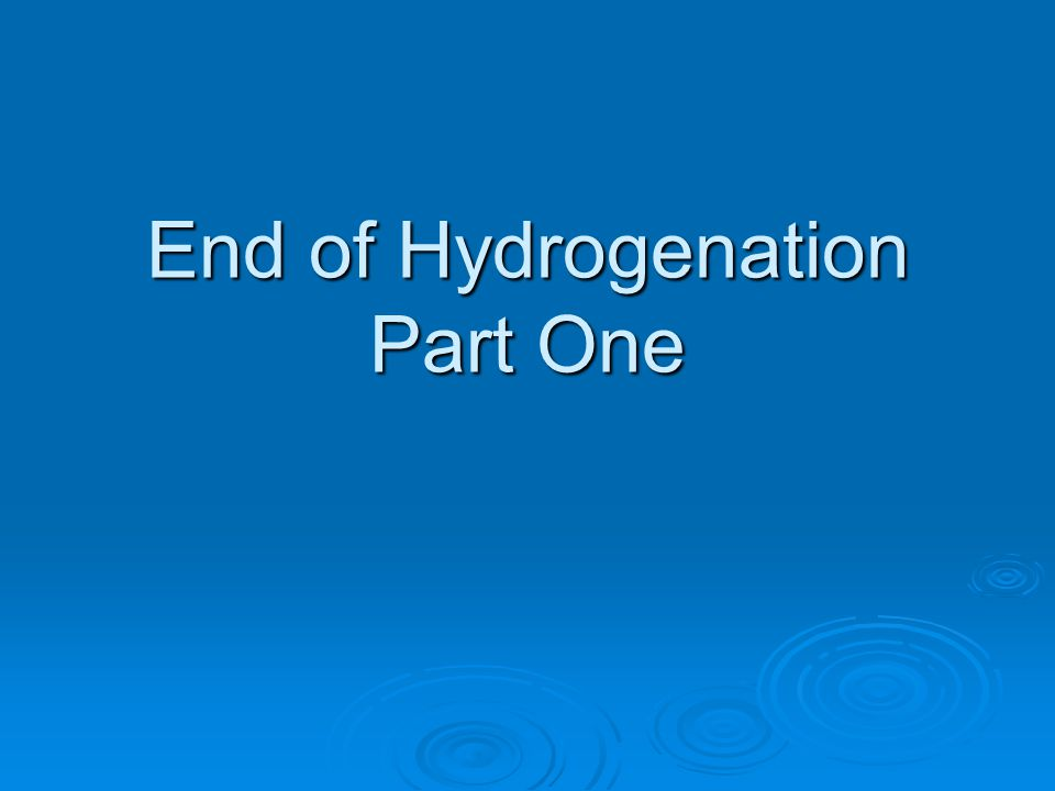 End of Hydrogenation Part One