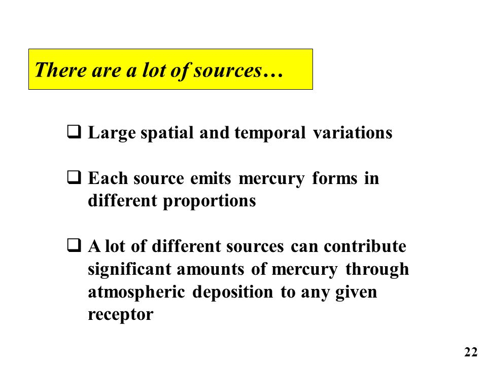 22 There are a lot of sources…  Large spatial and temporal variations  Each source emits mercury forms in different proportions  A lot of different sources can contribute significant amounts of mercury through atmospheric deposition to any given receptor