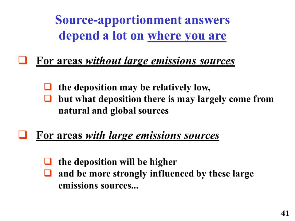 41  For areas without large emissions sources  the deposition may be relatively low,  but what deposition there is may largely come from natural and global sources  For areas with large emissions sources  the deposition will be higher  and be more strongly influenced by these large emissions sources...