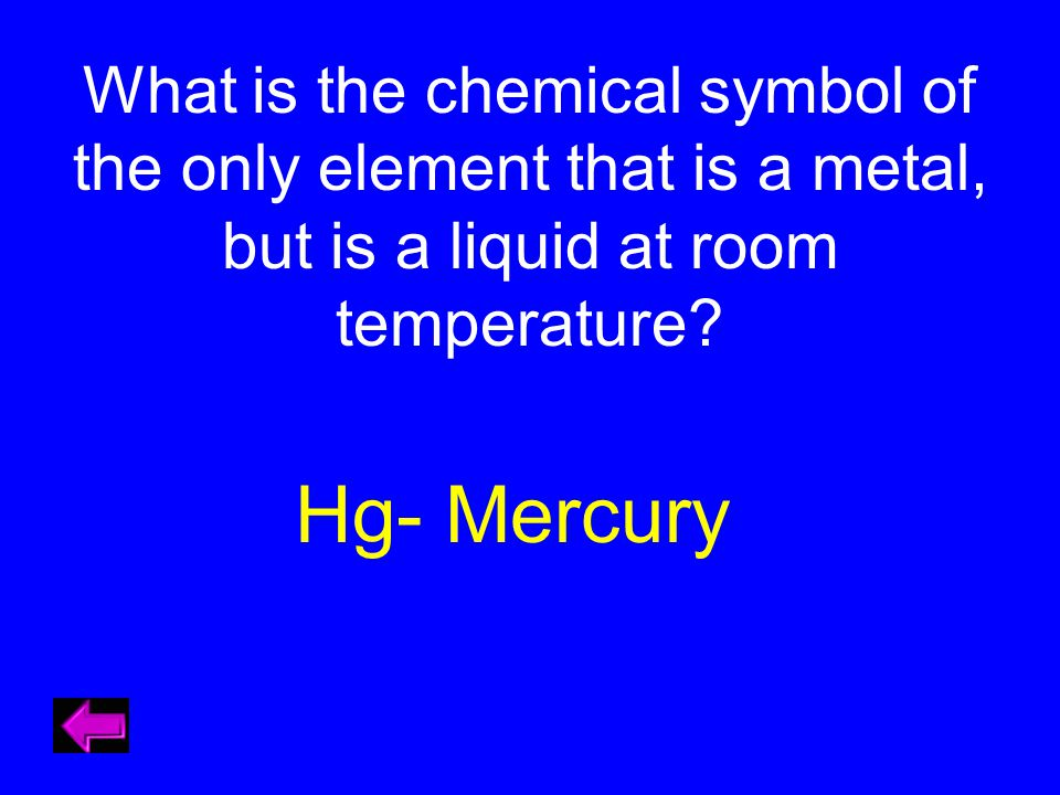 What is the chemical symbol of the only element that is a metal, but is a liquid at room temperature? Hg- Mercury