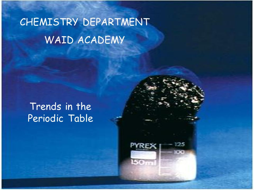 CHEMISTRY DEPARTMENT WAID ACADEMY Trends in the Periodic Table
