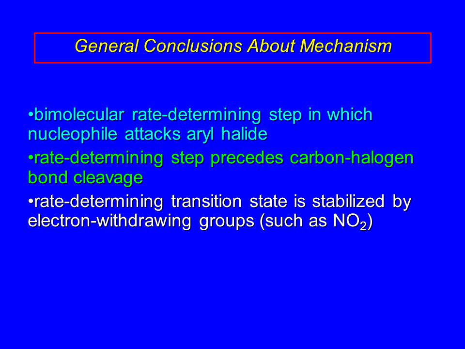 bimolecular rate-determining step in which nucleophile attacks aryl halidebimolecular rate-determining step in which nucleophile attacks aryl halide rate-determining step precedes carbon-halogen bond cleavagerate-determining step precedes carbon-halogen bond cleavage rate-determining transition state is stabilized by electron-withdrawing groups (such as NO 2 )rate-determining transition state is stabilized by electron-withdrawing groups (such as NO 2 ) General Conclusions About Mechanism