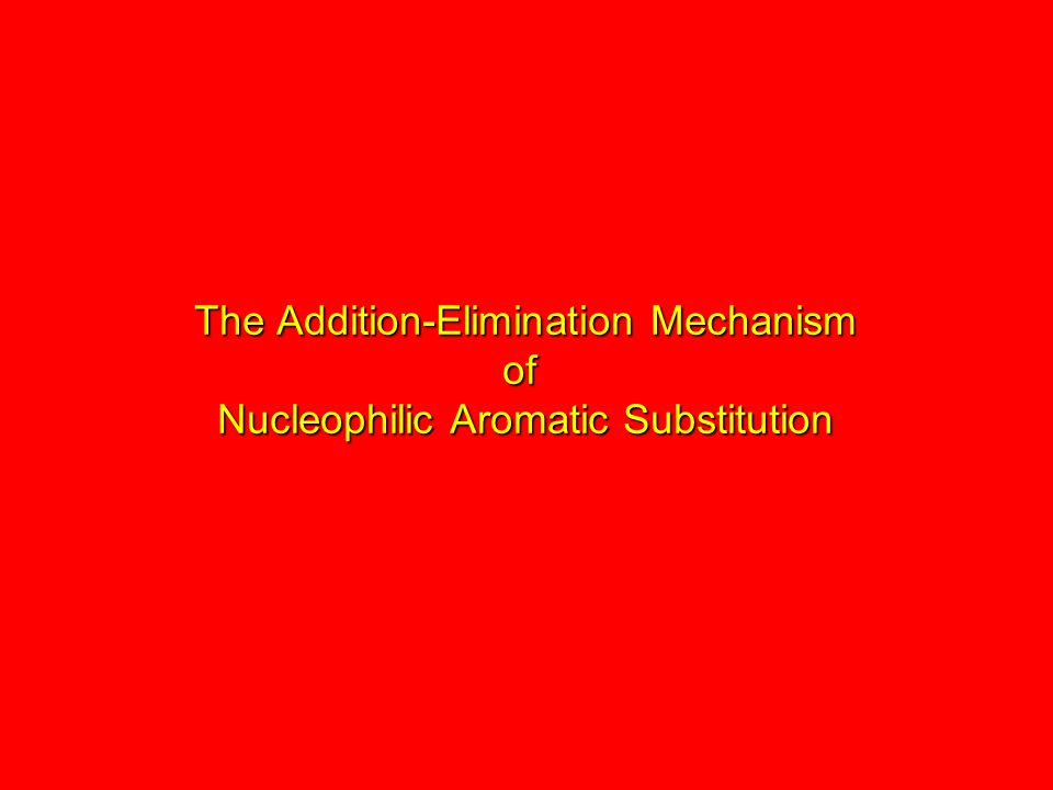 The Addition-Elimination Mechanism of Nucleophilic Aromatic Substitution