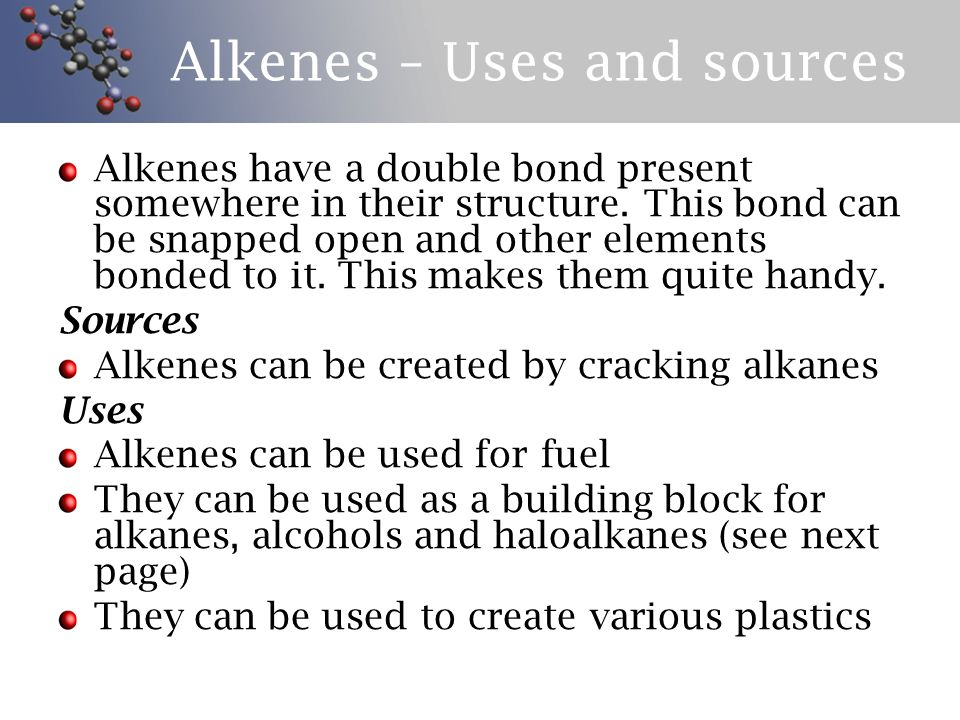 Alkenes – Uses and sources Alkenes have a double bond present somewhere in their structure.